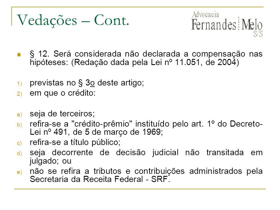 Vedações – Cont. § 12. Será considerada não declarada a compensação nas hipóteses: (Redação dada pela Lei nº 11.051, de 2004) 1) previstas no § 3o des
