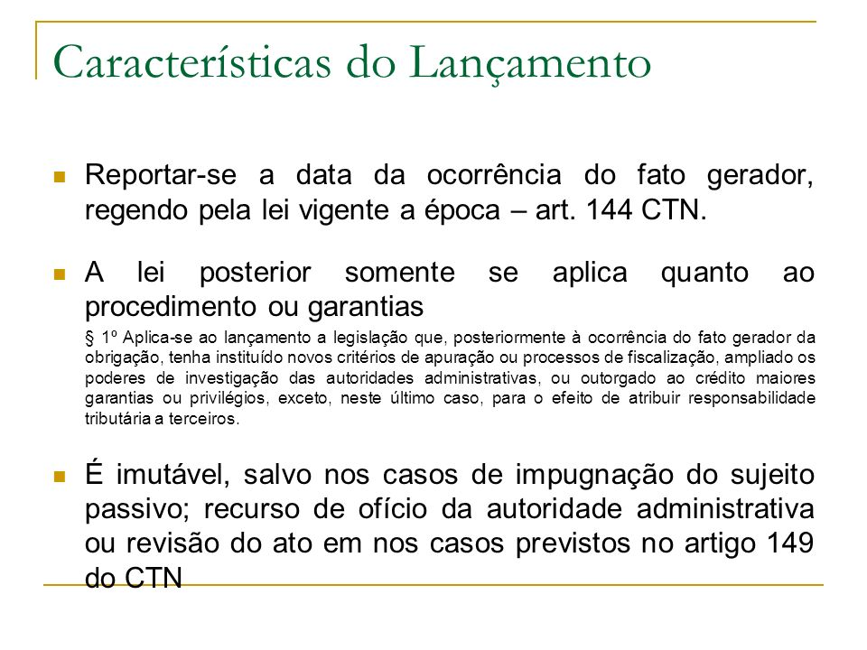 Características do Lançamento Reportar-se a data da ocorrência do fato gerador, regendo pela lei vigente a época – art. 144 CTN. A lei posterior somen