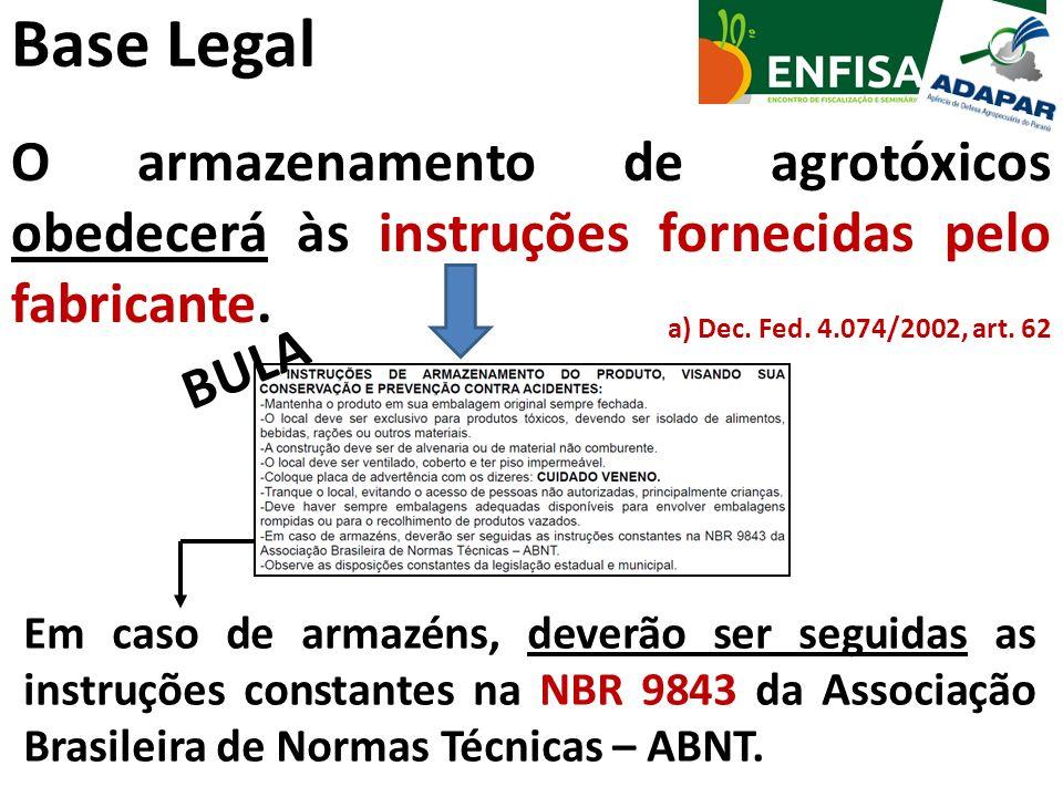 Base Legal O armazenamento de agrotóxicos obedecerá às instruções fornecidas pelo fabricante. a) Dec. Fed. 4.074/2002, art. 62 Em caso de armazéns, de