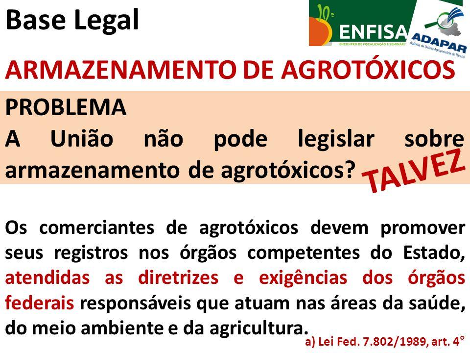 Base Legal ARMAZENAMENTO DE AGROTÓXICOS PROBLEMA A União não pode legislar sobre armazenamento de agrotóxicos? TALVEZ Os comerciantes de agrotóxicos d