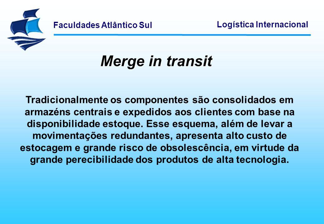 Faculdades Atlântico Sul Logística Internacional Merge in transit Tradicionalmente os componentes são consolidados em armazéns centrais e expedidos ao