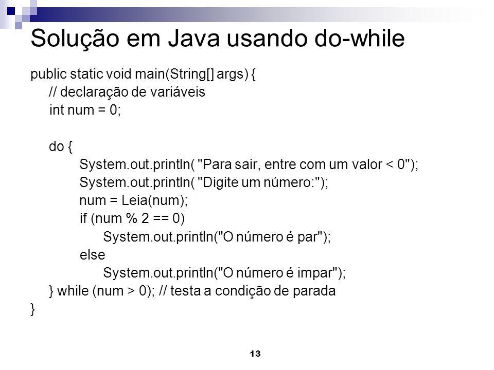 13 Solução em Java usando do-while public static void main(String[] args) { // declaração de variáveis int num = 0; do { System.out.println(