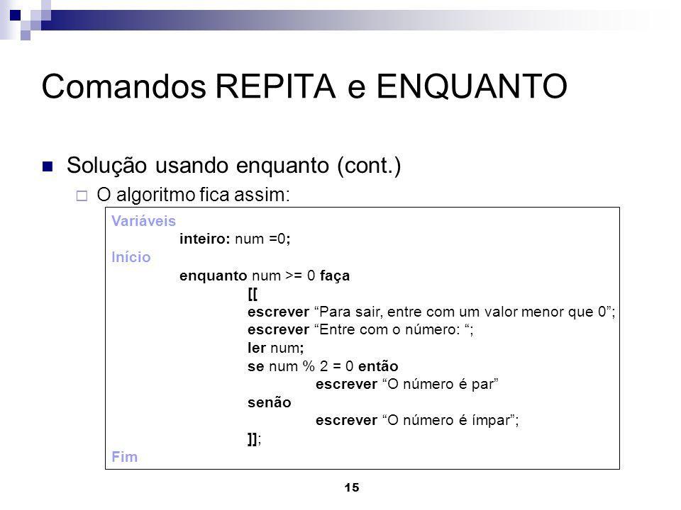 15 Comandos REPITA e ENQUANTO Solução usando enquanto (cont.) O algoritmo fica assim: Variáveis inteiro: num =0; Início enquanto num >= 0 faça [[ escr