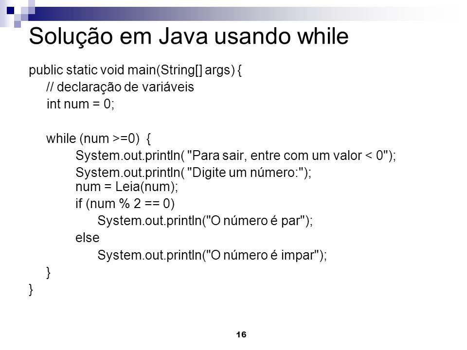 16 Solução em Java usando while public static void main(String[] args) { // declaração de variáveis int num = 0; while (num >=0) { System.out.println(