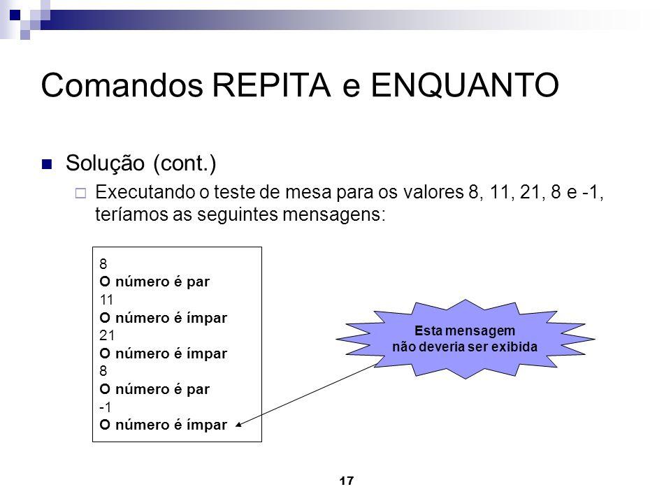 17 Comandos REPITA e ENQUANTO Solução (cont.) Executando o teste de mesa para os valores 8, 11, 21, 8 e -1, teríamos as seguintes mensagens: 8 O númer