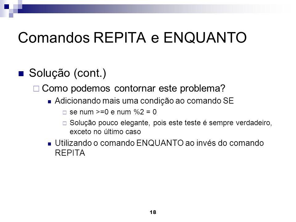 18 Comandos REPITA e ENQUANTO Solução (cont.) Como podemos contornar este problema? Adicionando mais uma condição ao comando SE se num >=0 e num %2 =