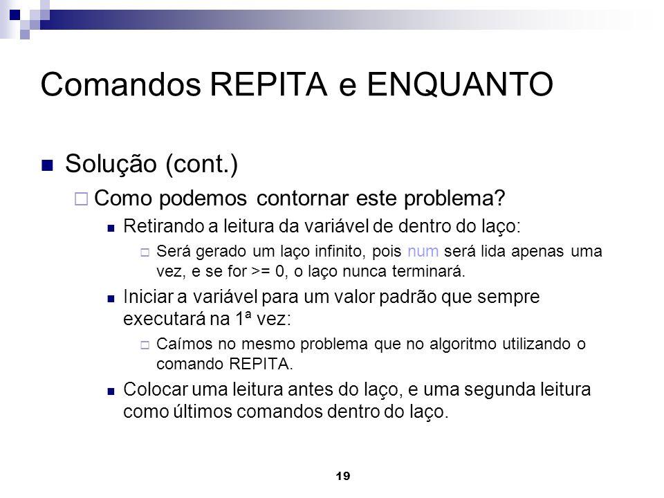 19 Comandos REPITA e ENQUANTO Solução (cont.) Como podemos contornar este problema? Retirando a leitura da variável de dentro do laço: Será gerado um