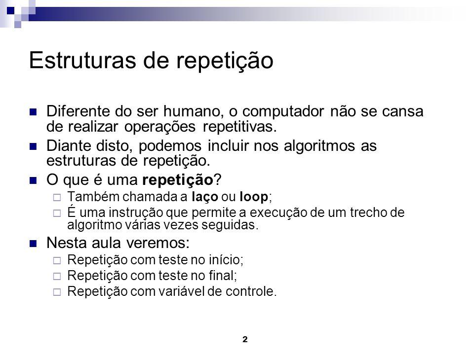 2 Estruturas de repetição Diferente do ser humano, o computador não se cansa de realizar operações repetitivas. Diante disto, podemos incluir nos algo