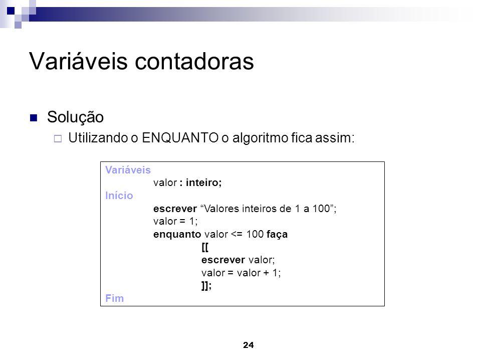 24 Variáveis contadoras Solução Utilizando o ENQUANTO o algoritmo fica assim: Variáveis valor : inteiro; Início escrever Valores inteiros de 1 a 100;