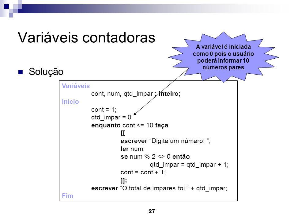 27 Variáveis contadoras Solução Variáveis cont, num, qtd_impar : inteiro; Início cont = 1; qtd_impar = 0 enquanto cont <= 10 faça [[ escrever Digite u