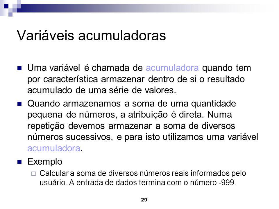 29 Variáveis acumuladoras Uma variável é chamada de acumuladora quando tem por característica armazenar dentro de si o resultado acumulado de uma séri