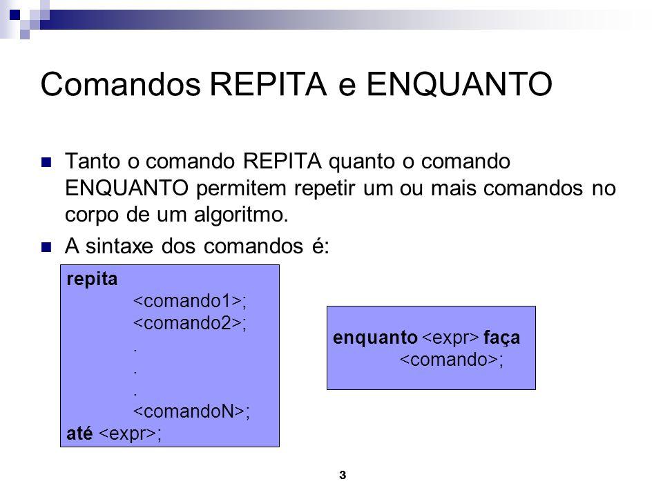 3 Comandos REPITA e ENQUANTO Tanto o comando REPITA quanto o comando ENQUANTO permitem repetir um ou mais comandos no corpo de um algoritmo. A sintaxe