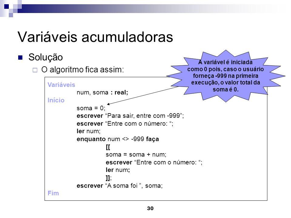 30 Variáveis acumuladoras Solução O algoritmo fica assim: Variáveis num, soma : real; Início soma = 0; escrever Para sair, entre com -999; escrever En
