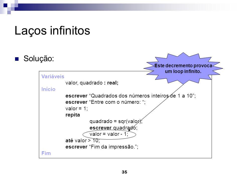 35 Laços infinitos Solução: Variáveis valor, quadrado : real; Início escrever Quadrados dos números inteiros de 1 a 10; escrever Entre com o número: ;