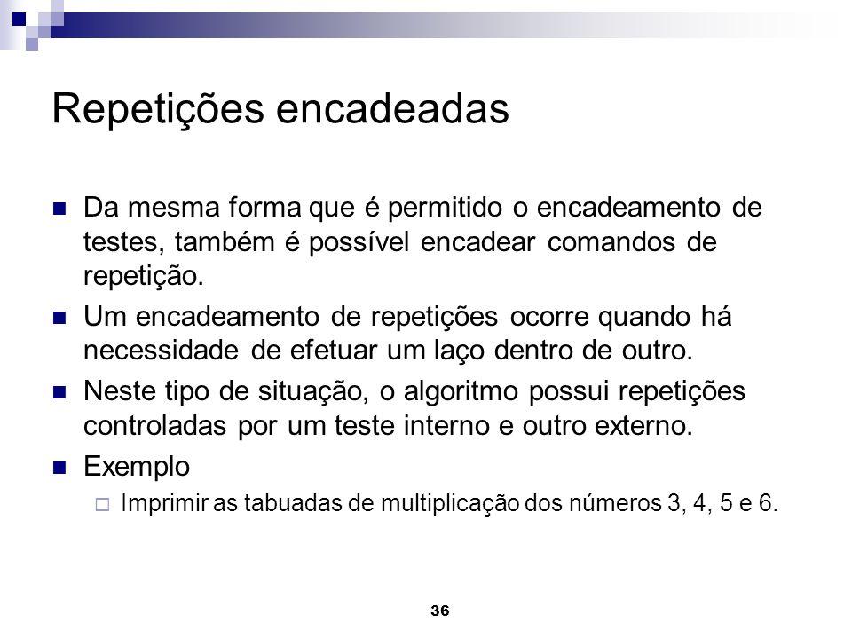 36 Repetições encadeadas Da mesma forma que é permitido o encadeamento de testes, também é possível encadear comandos de repetição. Um encadeamento de