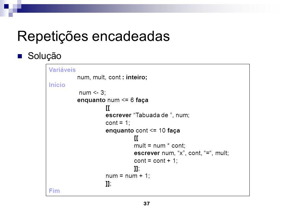 37 Repetições encadeadas Solução Variáveis num, mult, cont : inteiro; Início num <- 3; enquanto num <= 6 faça [[ escrever Tabuada de, num; cont = 1; e