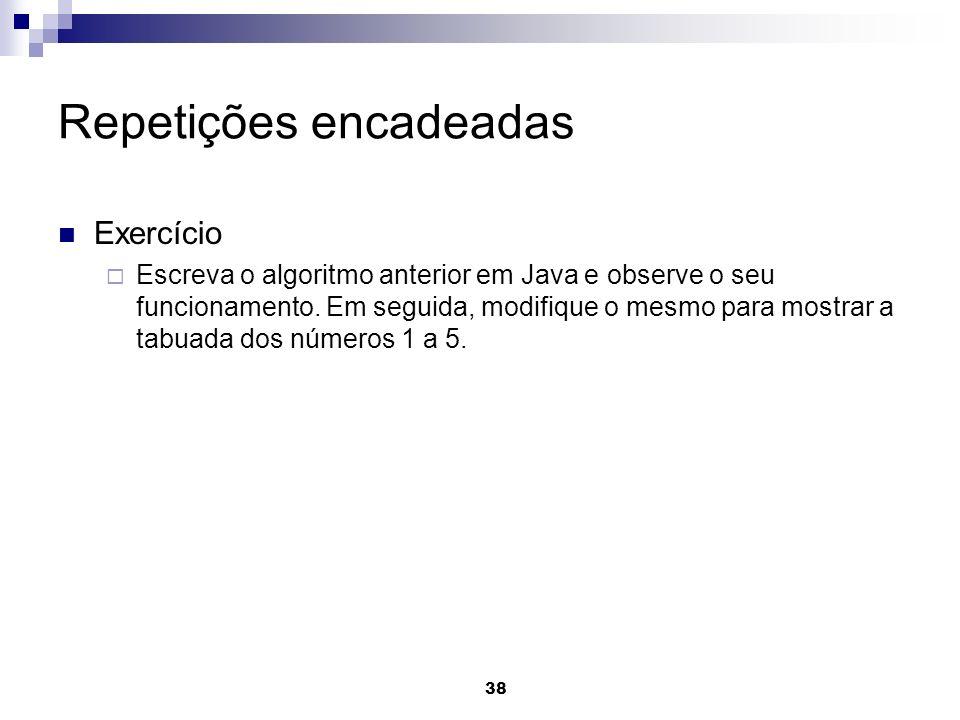 38 Repetições encadeadas Exercício Escreva o algoritmo anterior em Java e observe o seu funcionamento. Em seguida, modifique o mesmo para mostrar a ta