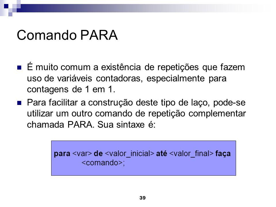 39 Comando PARA É muito comum a existência de repetições que fazem uso de variáveis contadoras, especialmente para contagens de 1 em 1. Para facilitar