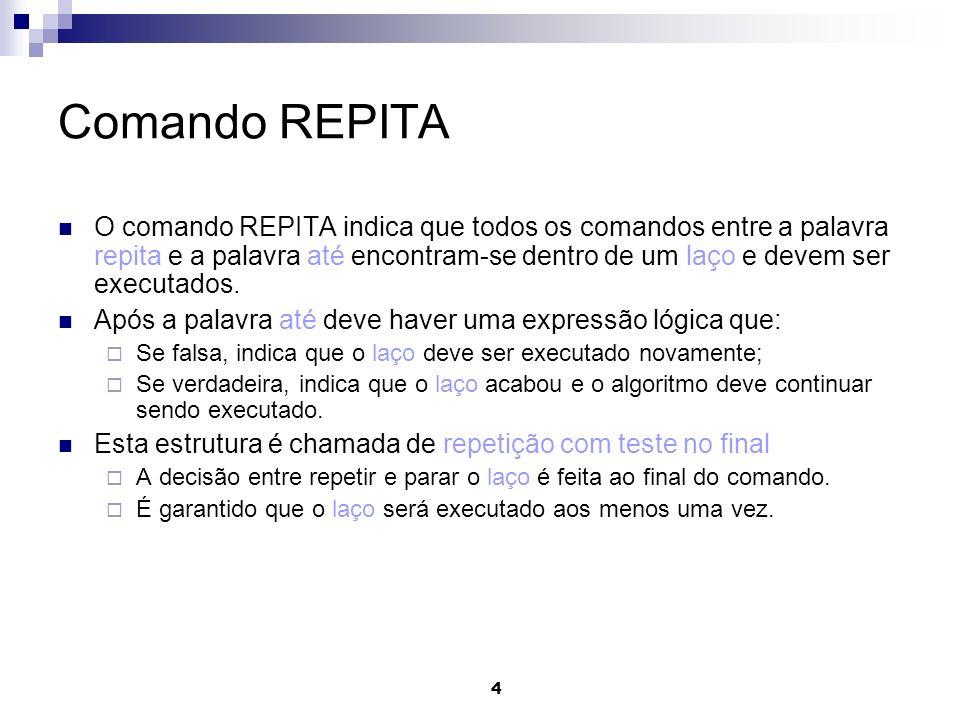 4 Comando REPITA O comando REPITA indica que todos os comandos entre a palavra repita e a palavra até encontram-se dentro de um laço e devem ser execu