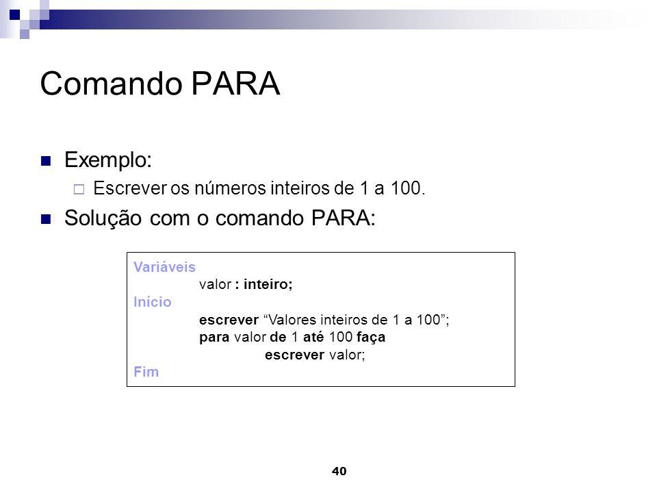 40 Comando PARA Exemplo: Escrever os números inteiros de 1 a 100. Solução com o comando PARA: Variáveis valor : inteiro; Início escrever Valores intei