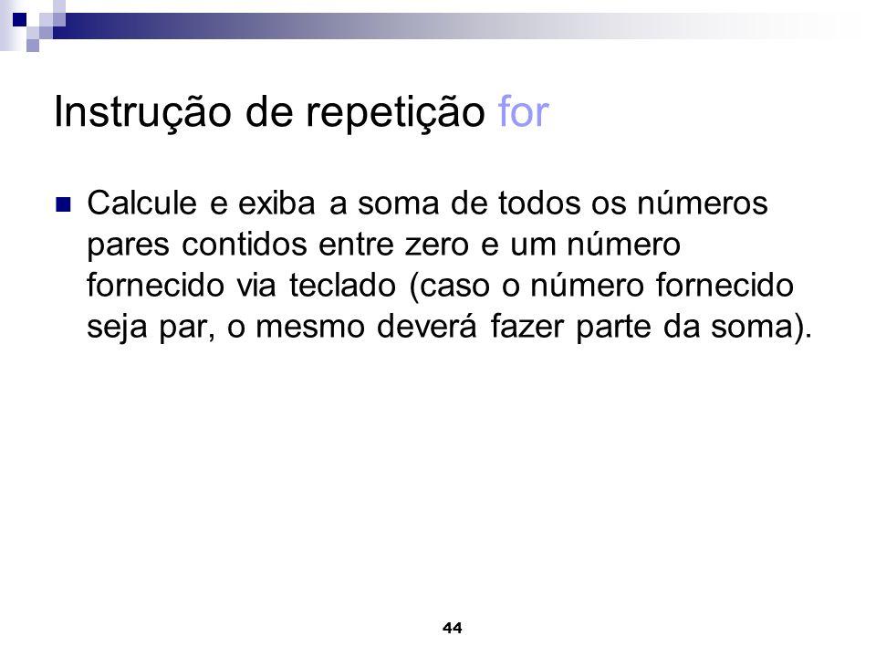 44 Instrução de repetição for Calcule e exiba a soma de todos os números pares contidos entre zero e um número fornecido via teclado (caso o número fo