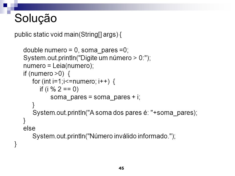 45 Solução public static void main(String[] args) { double numero = 0, soma_pares =0; System.out.println(