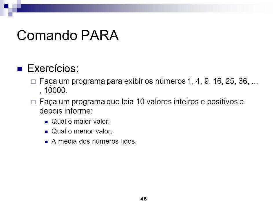 46 Comando PARA Exercícios: Faça um programa para exibir os números 1, 4, 9, 16, 25, 36,..., 10000. Faça um programa que leia 10 valores inteiros e po