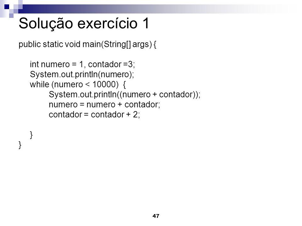 47 Solução exercício 1 public static void main(String[] args) { int numero = 1, contador =3; System.out.println(numero); while (numero < 10000) { Syst
