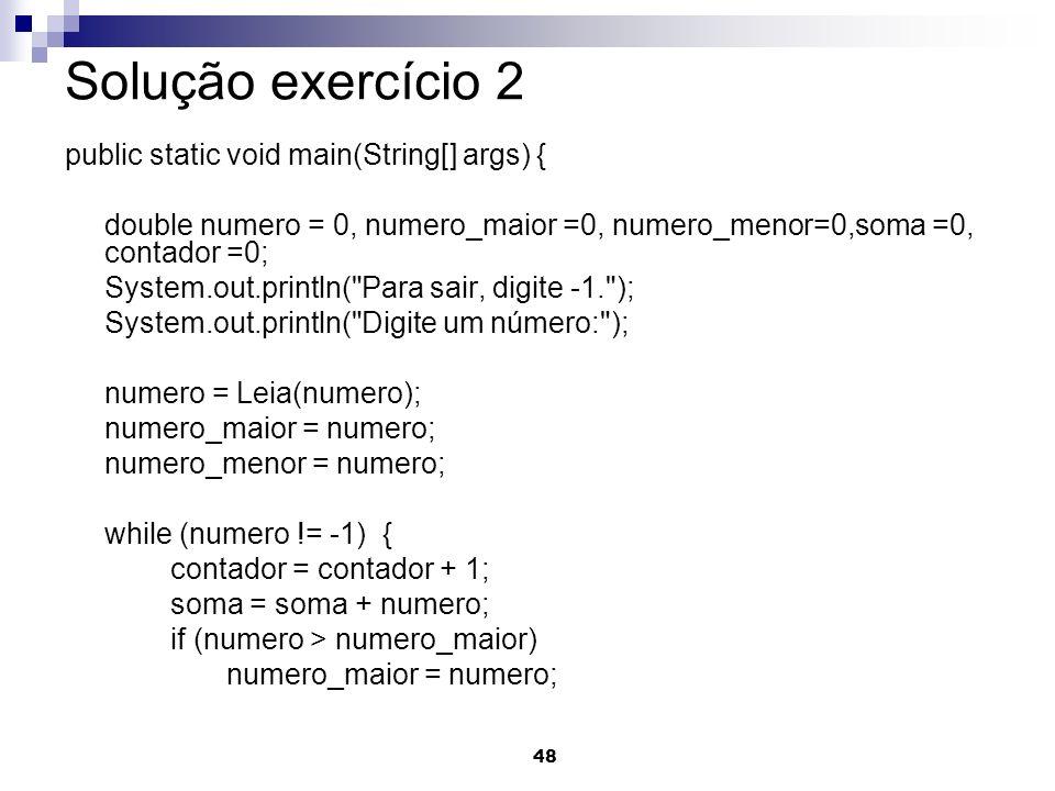 48 Solução exercício 2 public static void main(String[] args) { double numero = 0, numero_maior =0, numero_menor=0,soma =0, contador =0; System.out.pr