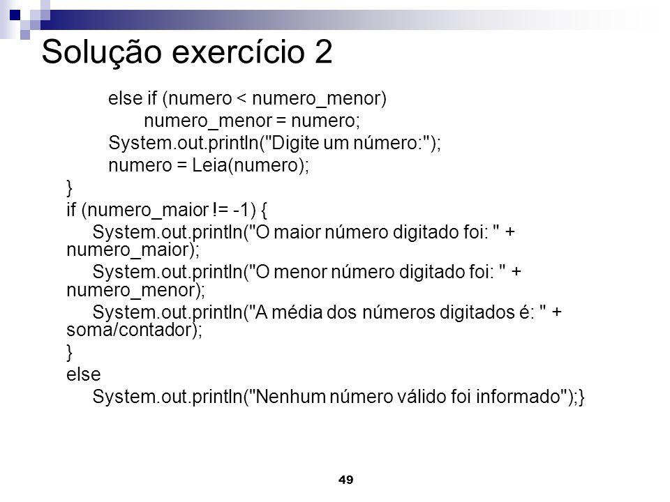 49 Solução exercício 2 else if (numero < numero_menor) numero_menor = numero; System.out.println(