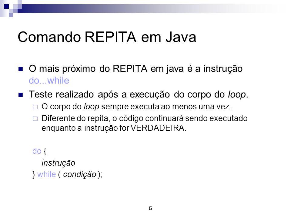 5 Comando REPITA em Java O mais próximo do REPITA em java é a instrução do...while Teste realizado após a execução do corpo do loop. O corpo do loop s