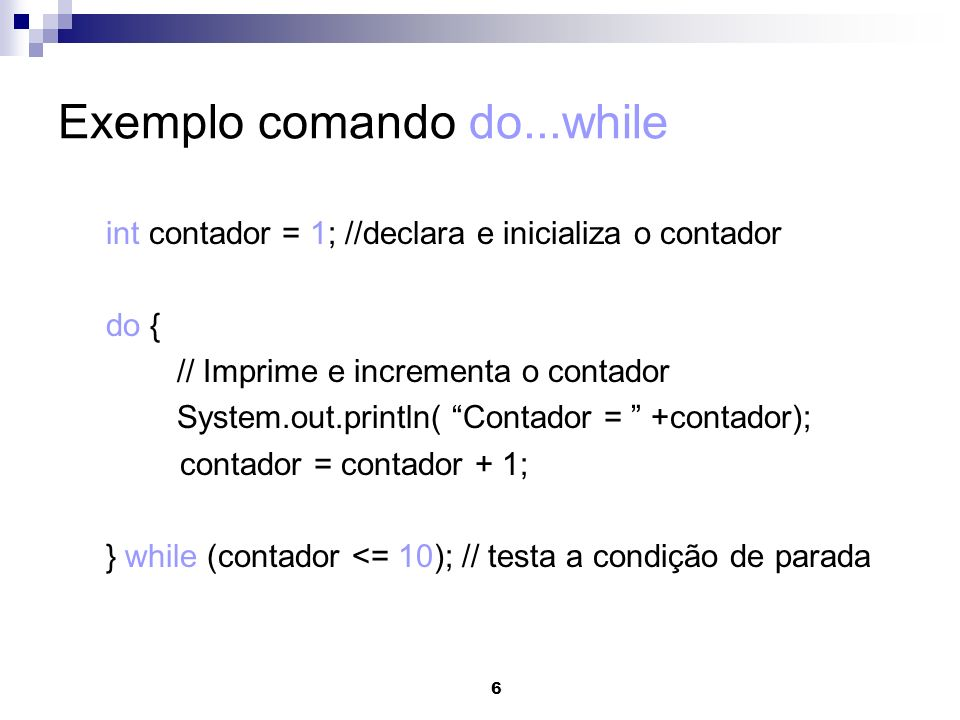 6 Exemplo comando do...while int contador = 1; //declara e inicializa o contador do { // Imprime e incrementa o contador System.out.println( Contador