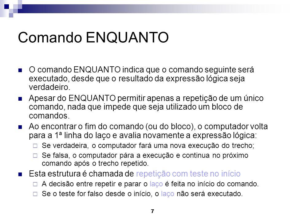 7 Comando ENQUANTO O comando ENQUANTO indica que o comando seguinte será executado, desde que o resultado da expressão lógica seja verdadeiro. Apesar
