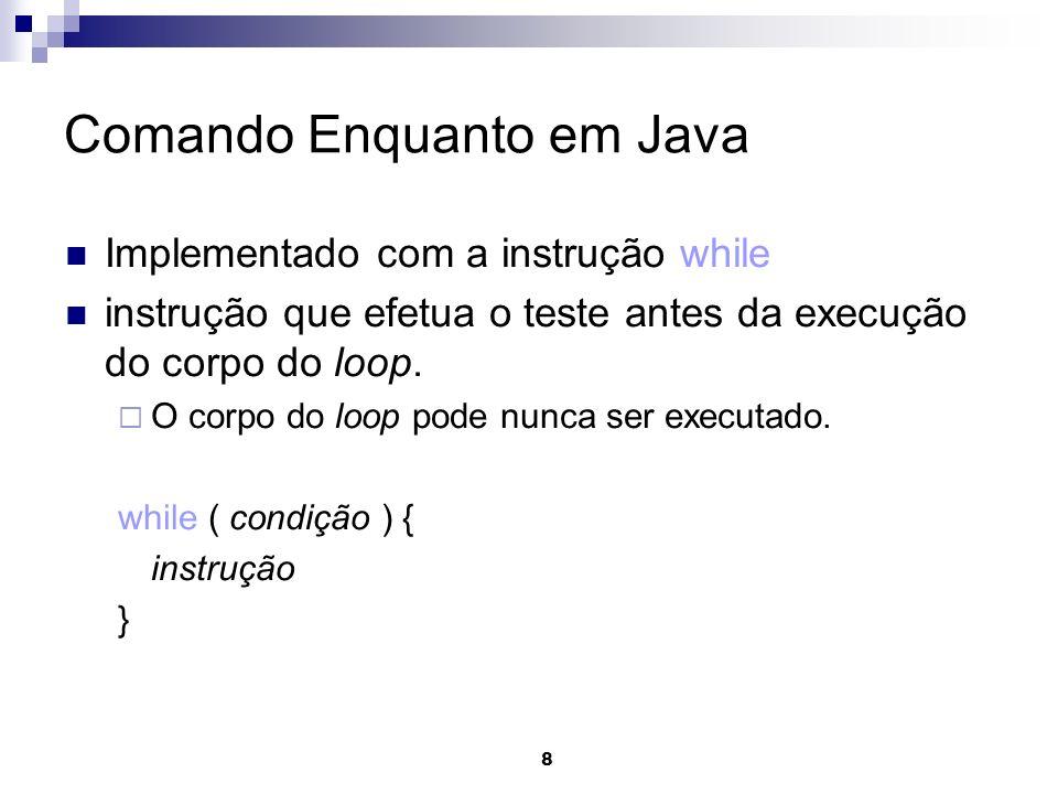 8 Comando Enquanto em Java Implementado com a instrução while instrução que efetua o teste antes da execução do corpo do loop. O corpo do loop pode nu
