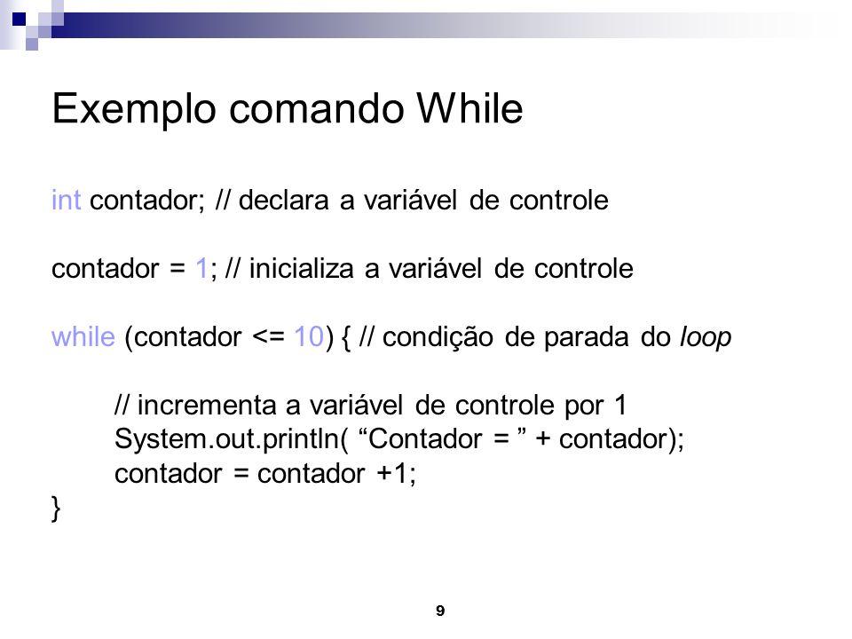 9 Exemplo comando While int contador; // declara a variável de controle contador = 1; // inicializa a variável de controle while (contador <= 10) { //