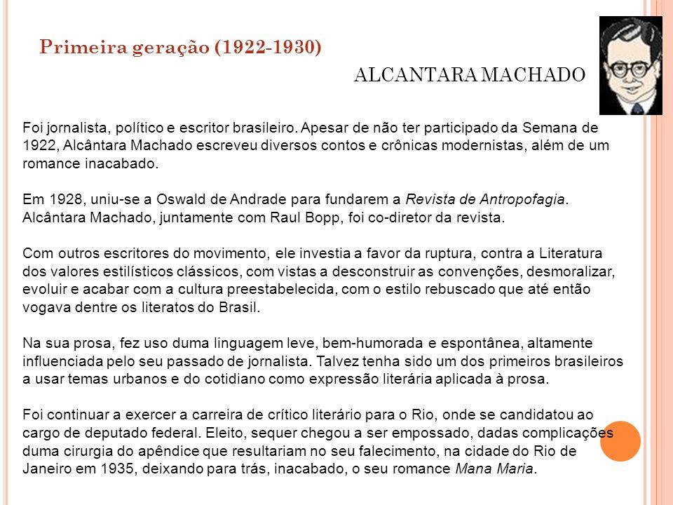 Primeira geração (1922-1930) ALCANTARA MACHADO Foi jornalista, político e escritor brasileiro. Apesar de não ter participado da Semana de 1922, Alcânt