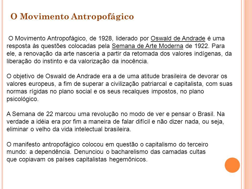 O Movimento Antropofágico, de 1928, liderado por Oswald de Andrade é uma resposta às questões colocadas pela Semana de Arte Moderna de 1922. Para ele,
