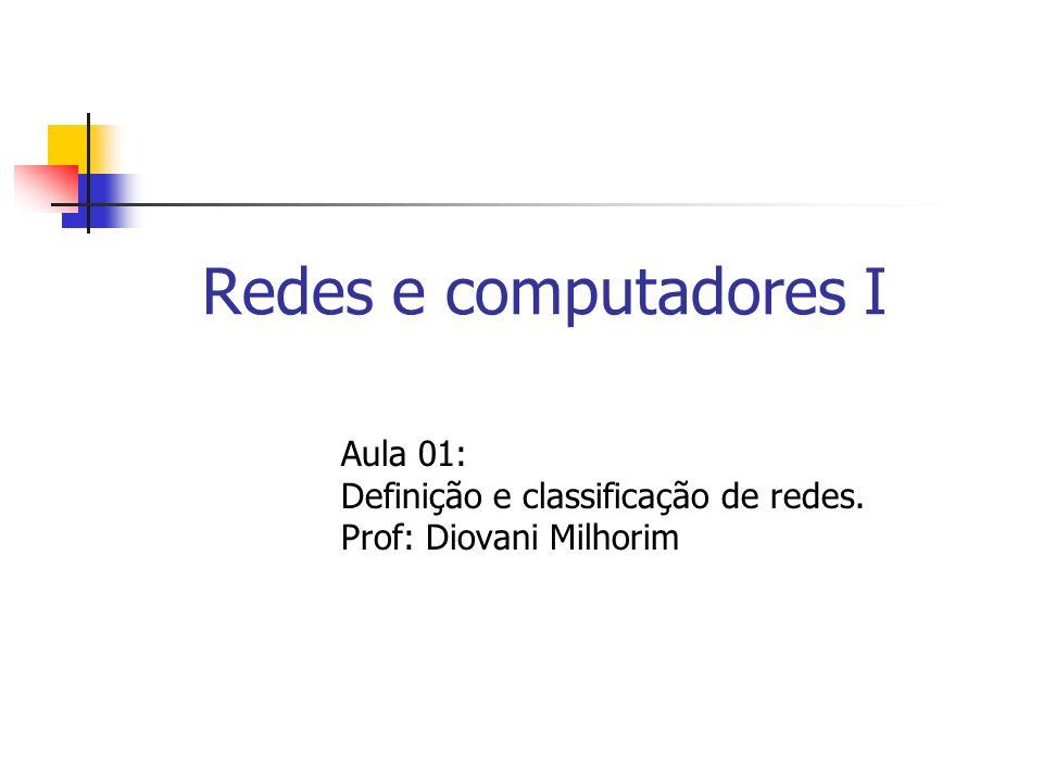 Redes e computadores I Aula 01: Definição e classificação de redes. Prof: Diovani Milhorim