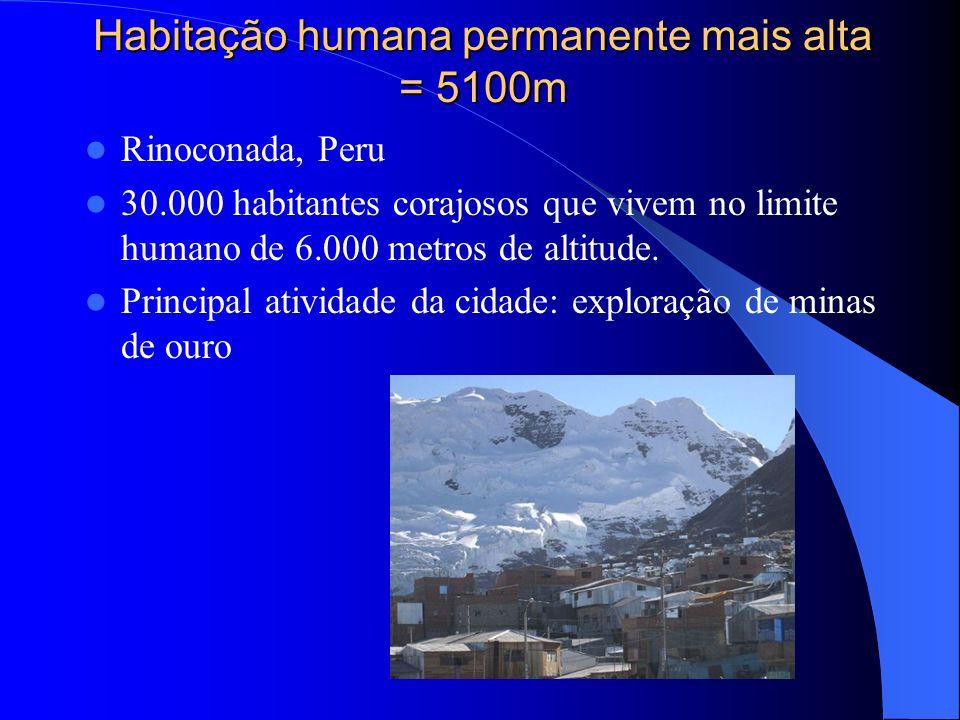Habitação humana permanente mais alta = 5100m Rinoconada, Peru 30.000 habitantes corajosos que vivem no limite humano de 6.000 metros de altitude. Pri