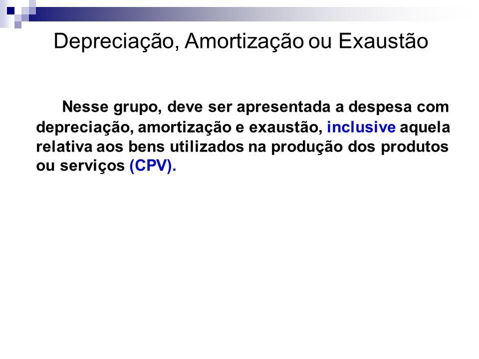 Depreciação, Amortização ou Exaustão Nesse grupo, deve ser apresentada a despesa com depreciação, amortização e exaustão, inclusive aquela relativa ao