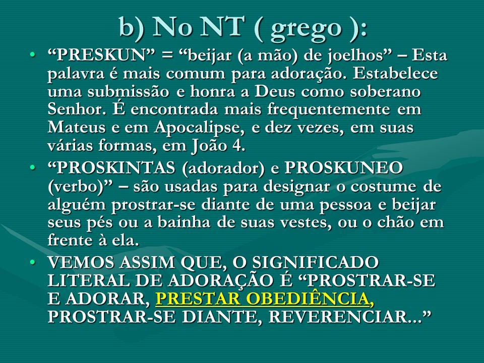 b) No NT ( grego ): PRESKUN = beijar (a mão) de joelhos – Esta palavra é mais comum para adoração. Estabelece uma submissão e honra a Deus como sobera