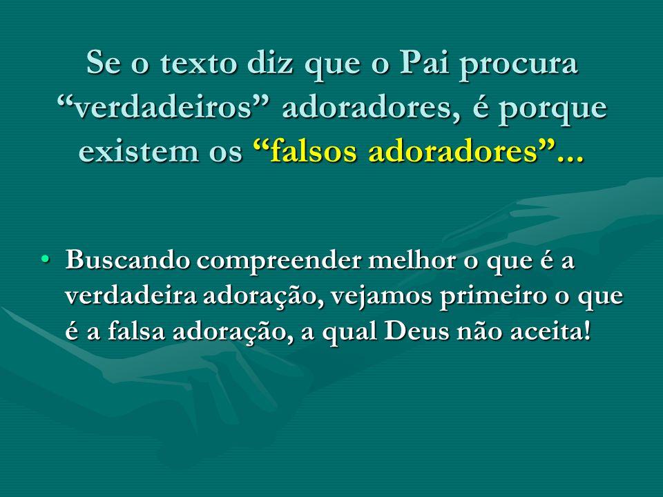 Se o texto diz que o Pai procura verdadeiros adoradores, é porque existem os falsos adoradores... Buscando compreender melhor o que é a verdadeira ado