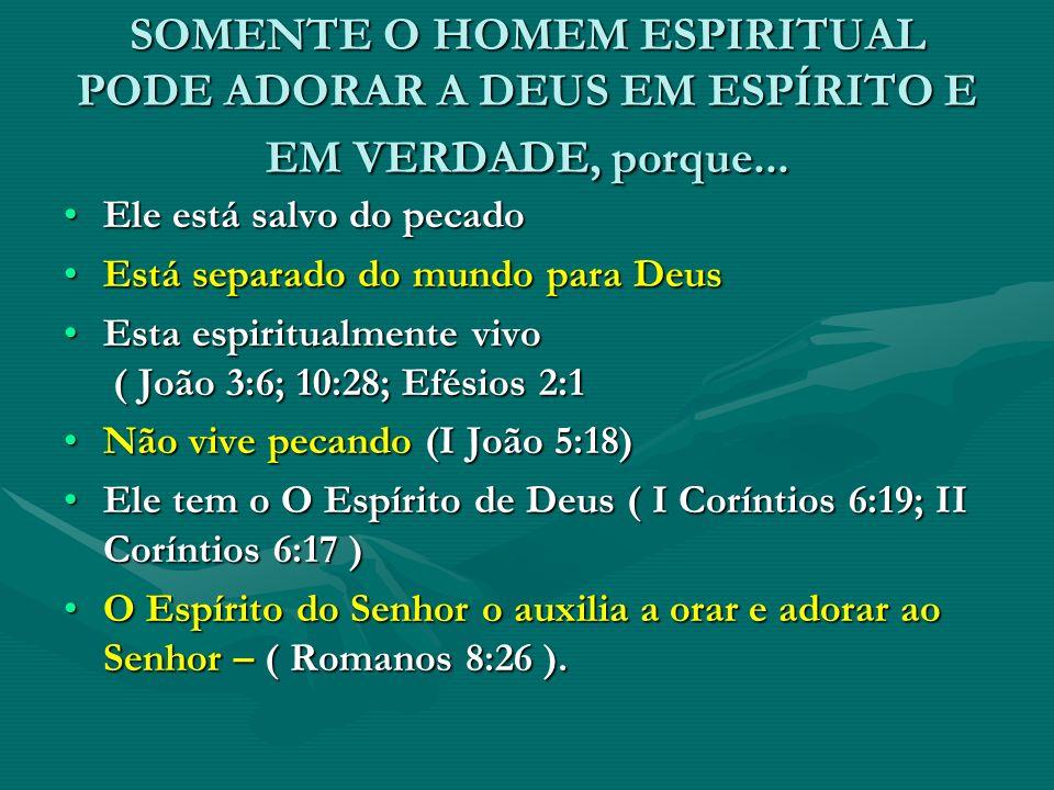 SOMENTE O HOMEM ESPIRITUAL PODE ADORAR A DEUS EM ESPÍRITO E EM VERDADE, porque... Ele está salvo do pecadoEle está salvo do pecado Está separado do mu
