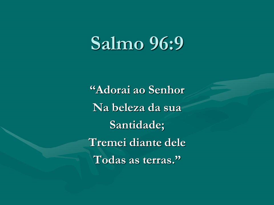 Salmo 96:9 Adorai ao Senhor Na beleza da sua Santidade; Tremei diante dele Todas as terras.