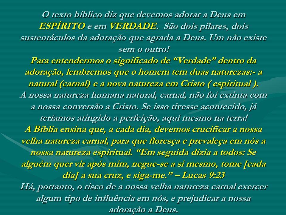 O texto bíblico diz que devemos adorar a Deus em ESPÍRITO e em VERDADE. São dois pilares, dois sustentáculos da adoração que agrada a Deus. Um não exi