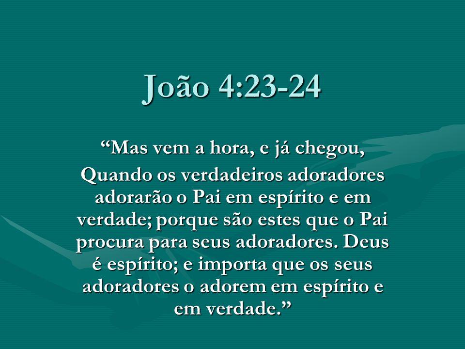 João 4:23-24 Mas vem a hora, e já chegou, Quando os verdadeiros adoradores adorarão o Pai em espírito e em verdade; porque são estes que o Pai procura