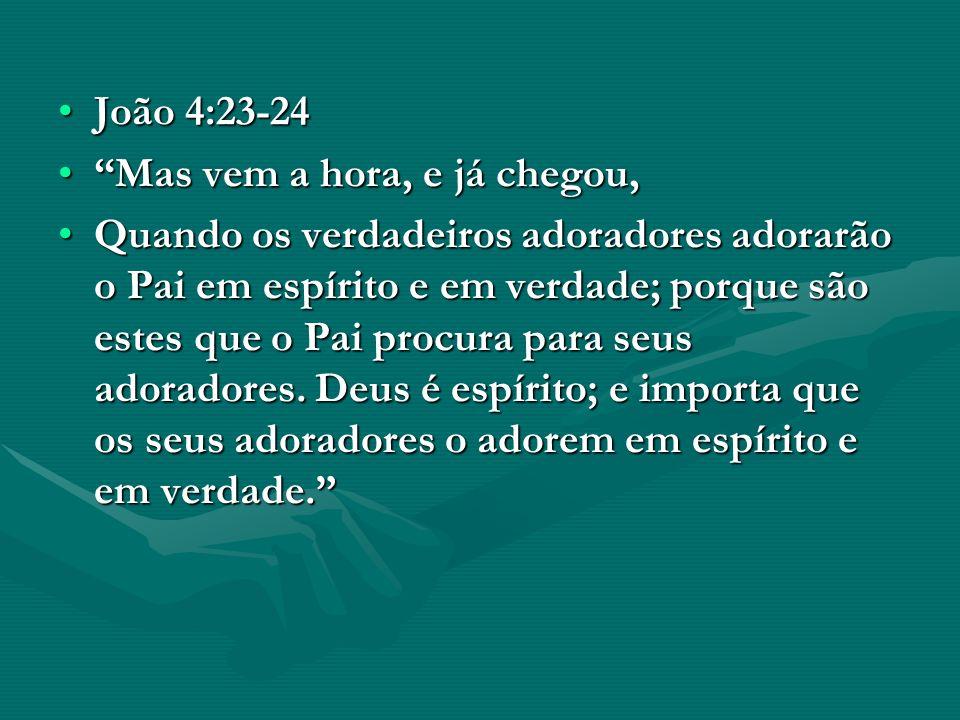 João 4:23-24João 4:23-24 Mas vem a hora, e já chegou,Mas vem a hora, e já chegou, Quando os verdadeiros adoradores adorarão o Pai em espírito e em ver