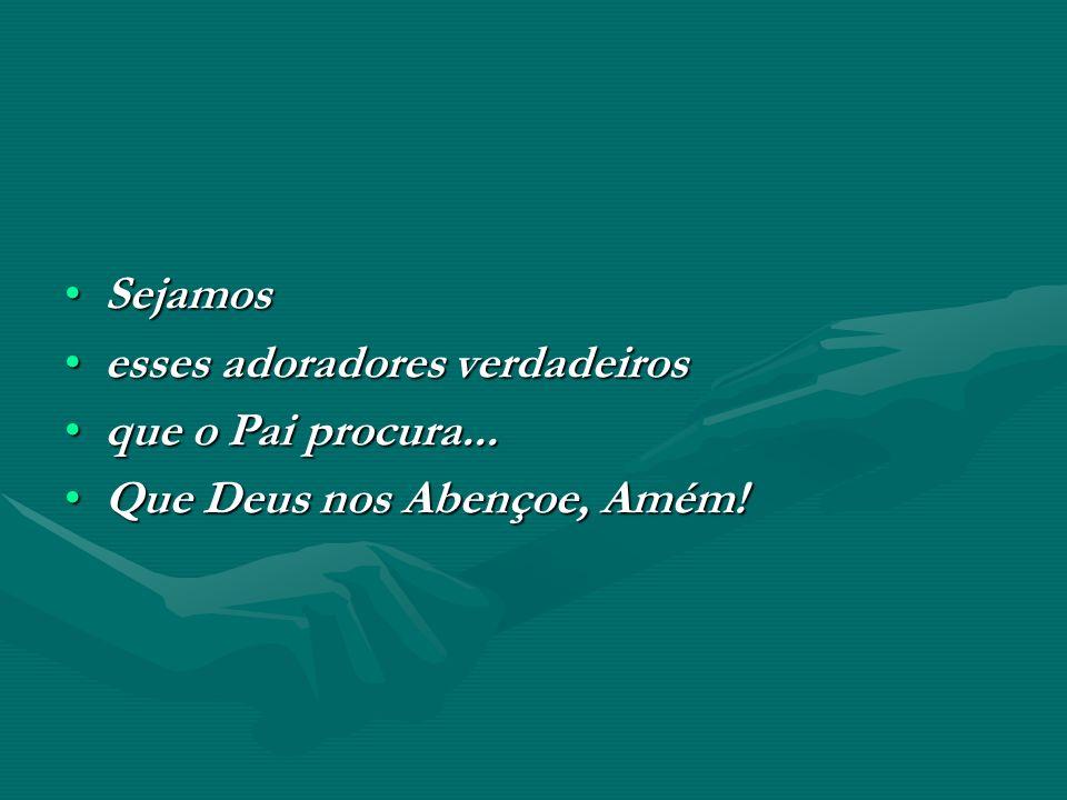 SejamosSejamos esses adoradores verdadeirosesses adoradores verdadeiros que o Pai procura...que o Pai procura... Que Deus nos Abençoe, Amém!Que Deus n