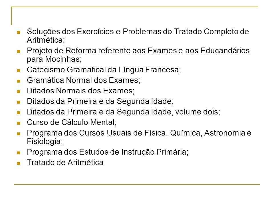 Soluções dos Exercícios e Problemas do Tratado Completo de Aritmética; Projeto de Reforma referente aos Exames e aos Educandários para Mocinhas; Catec