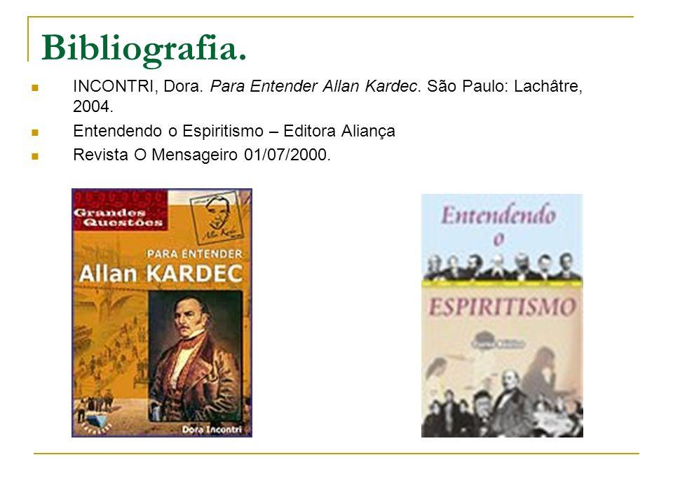 Bibliografia. INCONTRI, Dora. Para Entender Allan Kardec. São Paulo: Lachâtre, 2004. Entendendo o Espiritismo – Editora Aliança Revista O Mensageiro 0